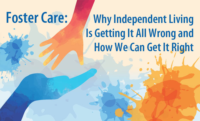Foster Care: Why Independent Living Is Getting It All Wrong and How We Can Get It Right