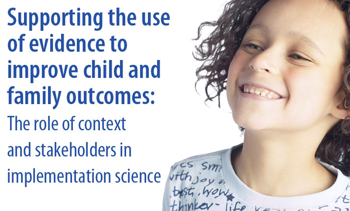 Supporting the use of evidence to improve child and family outcomes: The role of context and stakeholders in implementation science image.