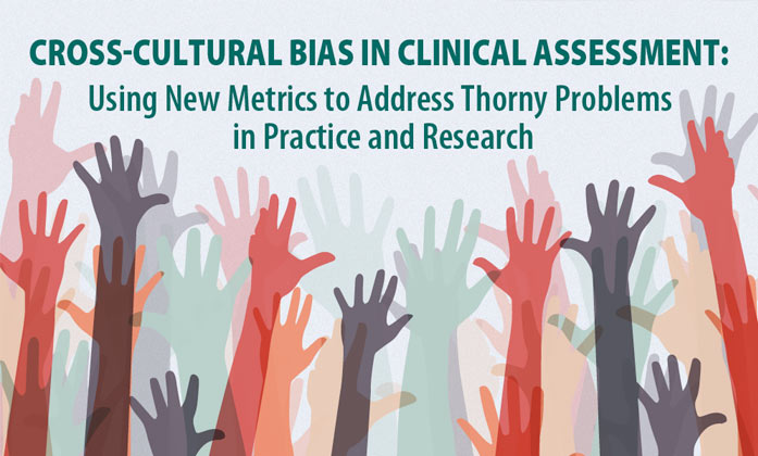 Cross-Cultural Bias in Clinical Assessment: Using New Metrics to Address Thorny Problems in Practice and Research